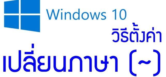 การตั้งค่าเปลี่ยนภาษาโดยใช้ปุ่มตัวหนอน ~ สำหรับwindows10 1809